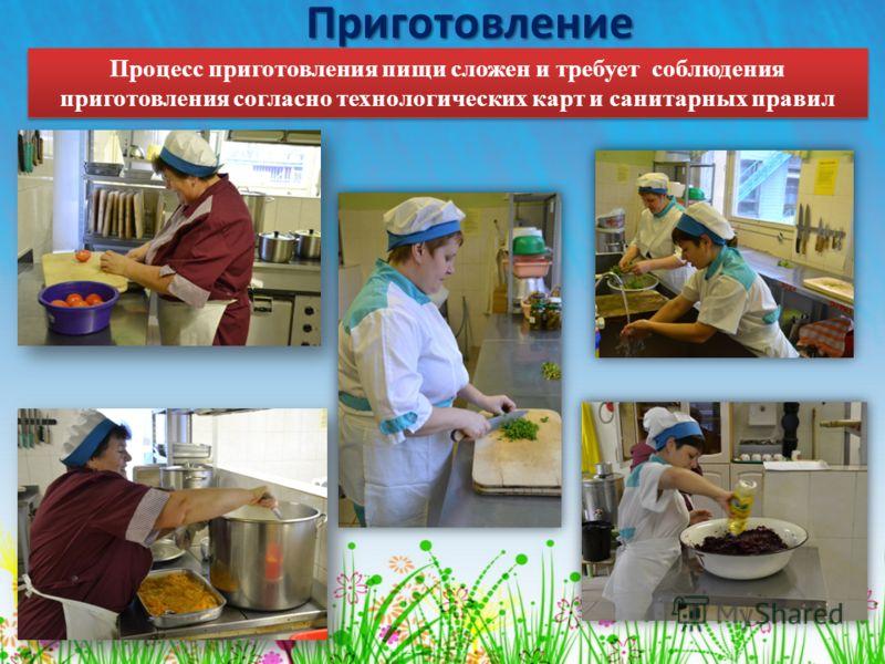 Приготовление Процесс приготовления пищи сложен и требует соблюдения приготовления согласно технологических карт и санитарных правил
