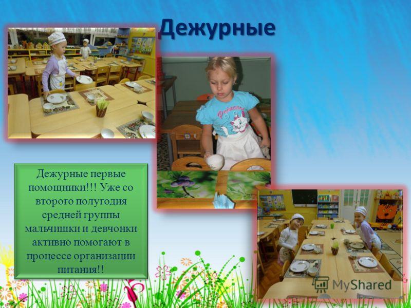 Дежурные Дежурные первые помощники!!! Уже со второго полугодия средней группы мальчишки и девчонки активно помогают в процессе организации питания!!