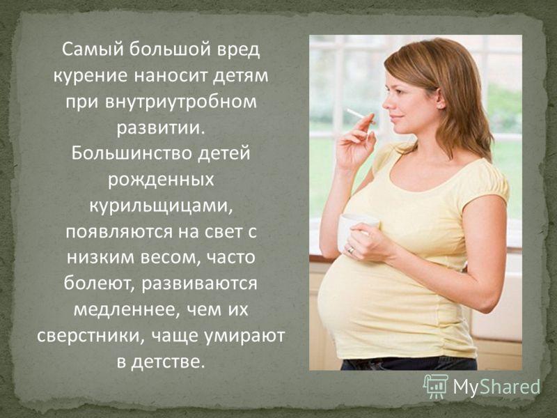 Самый большой вред курение наносит детям при внутриутробном развитии. Большинство детей рожденных курильщицами, появляются на свет с низким весом, часто болеют, развиваются медленнее, чем их сверстники, чаще умирают в детстве.