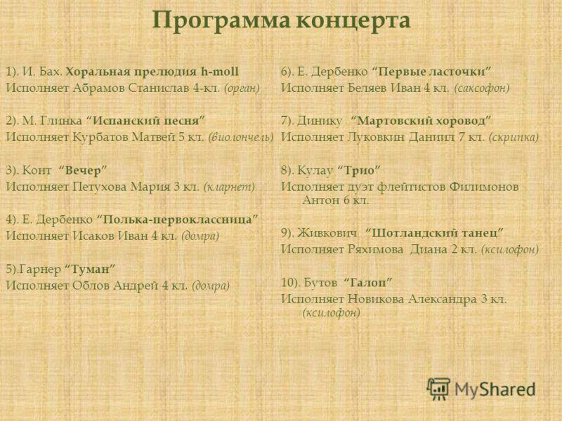 Программа концерта 1). И. Бах. Хоральная прелюдия h-moll Исполняет Абрамов Станислав 4-кл. (орган) 2). М. ГлинкаИспанский песня Исполняет Курбатов Матвей 5 кл. (виолончель) 3). КонтВечер Исполняет Петухова Мария 3 кл. (кларнет) 4). Е. ДербенкоПолька-