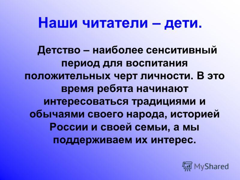 Наши читатели – дети. Детство – наиболее сенситивный период для воспитания положительных черт личности. В это время ребята начинают интересоваться традициями и обычаями своего народа, историей России и своей семьи, а мы поддерживаем их интерес.