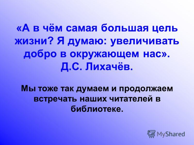 «А в чём самая большая цель жизни? Я думаю: увеличивать добро в окружающем нас». Д.С. Лихачёв. Мы тоже так думаем и продолжаем встречать наших читателей в библиотеке.