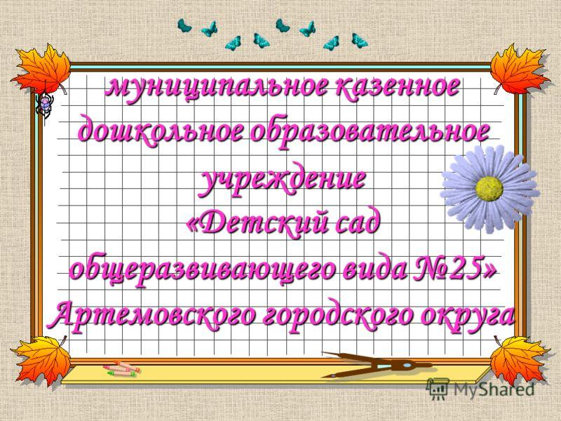муниципальное казенное дошкольное образовательное учреждение «Детский сад общеразвивающего вида 25» Артемовского городского округа