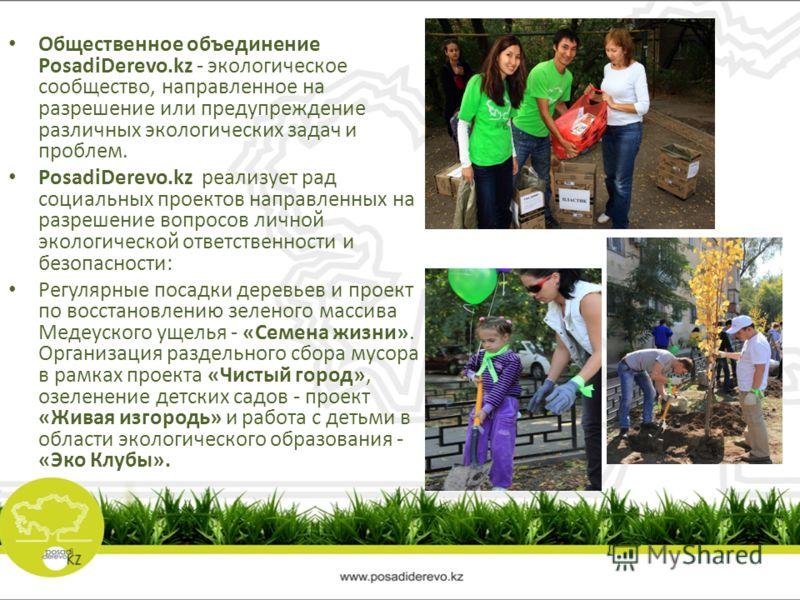Общественное объединение PosadiDerevo.kz - экологическое сообщество, направленное на разрешение или предупреждение различных экологических задач и проблем. PosadiDerevo.kz реализует рад социальных проектов направленных на разрешение вопросов личной э