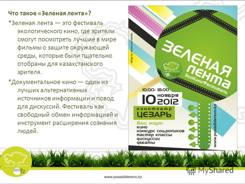 Что такое «Зеленая лента»? *Зеленая лента это фестиваль экологического кино, где зрители смогут посмотреть лучшие в мире фильмы о защите окружающей среды, которые были тщательно отобраны для казахстанского зрителя. *Документальное кино один из лучших