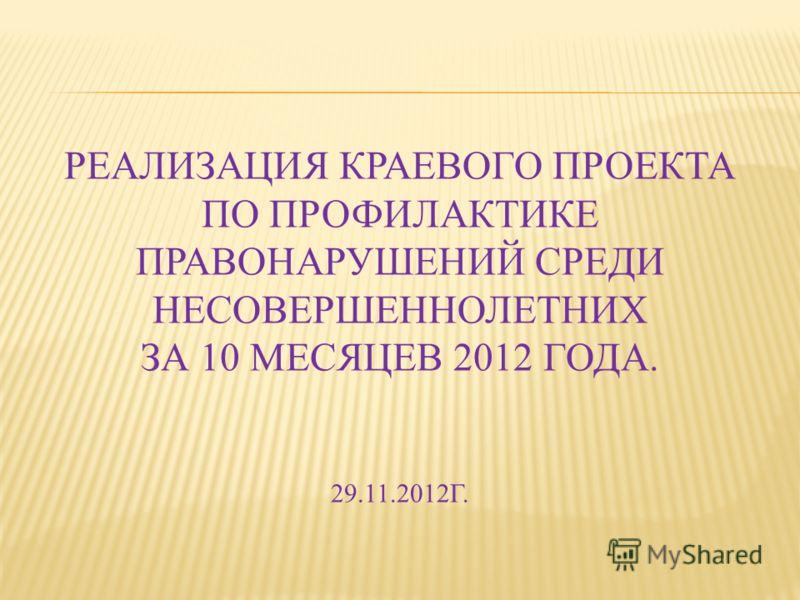 РЕАЛИЗАЦИЯ КРАЕВОГО ПРОЕКТА ПО ПРОФИЛАКТИКЕ ПРАВОНАРУШЕНИЙ СРЕДИ НЕСОВЕРШЕННОЛЕТНИХ ЗА 10 МЕСЯЦЕВ 2012 ГОДА. 29.11.2012Г.