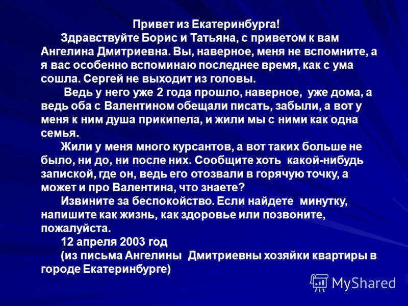 Привет из Екатеринбурга! Здравствуйте Борис и Татьяна, с приветом к вам Ангелина Дмитриевна. Вы, наверное, меня не вспомните, а я вас особенно вспоминаю последнее время, как с ума сошла. Сергей не выходит из головы. Ведь у него уже 2 года прошло, нав