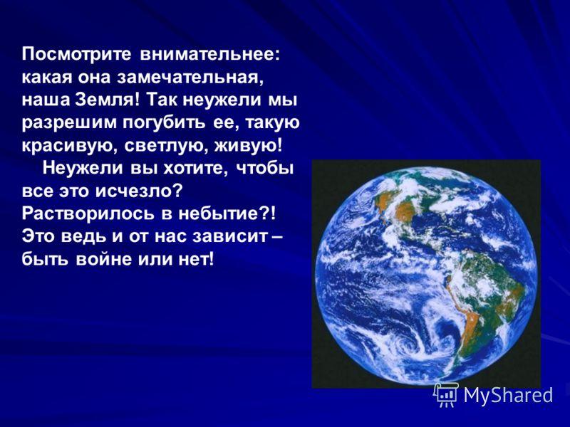 Посмотрите внимательнее: какая она замечательная, наша Земля! Так неужели мы разрешим погубить ее, такую красивую, светлую, живую! Неужели вы хотите, чтобы все это исчезло? Растворилось в небытие?! Это ведь и от нас зависит – быть войне или нет!