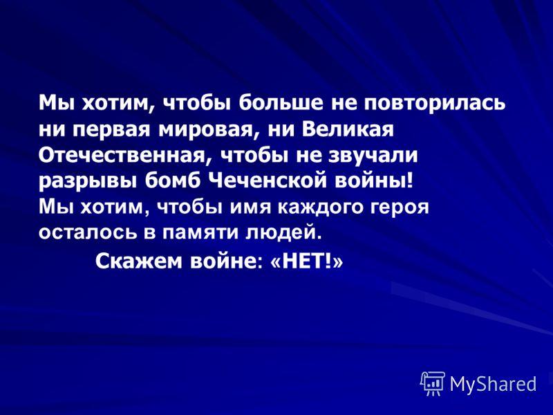 Мы хотим, чтобы больше не повторилась ни первая мировая, ни Великая Отечественная, чтобы не звучали разрывы бомб Чеченской войны! Мы хотим, чтобы имя каждого героя осталось в памяти людей. Скажем войне : « НЕТ! »