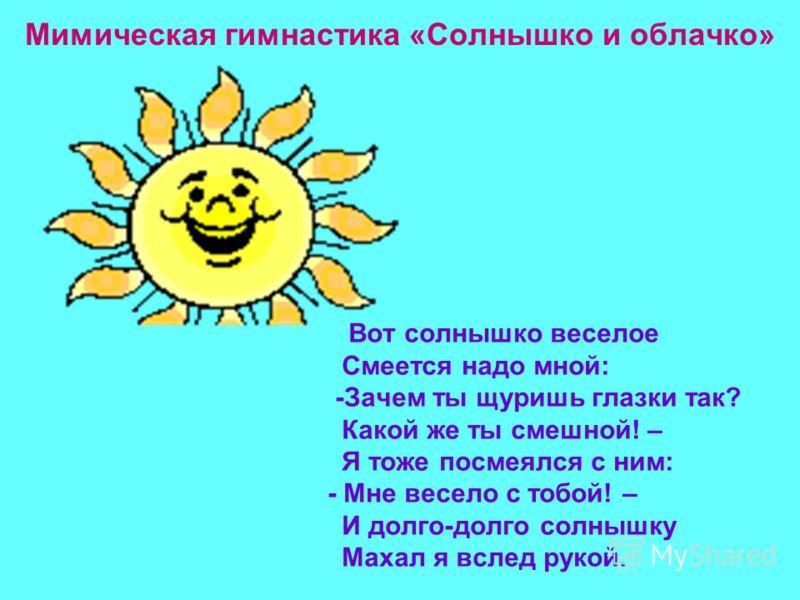 Мимическая гимнастика «Солнышко и облачко» Вот солнышко веселое Смеется надо мной: -Зачем ты щуришь глазки так? Какой же ты смешной! – Я тоже посмеялся с ним: - Мне весело с тобой! – И долго-долго солнышку Махал я вслед рукой.