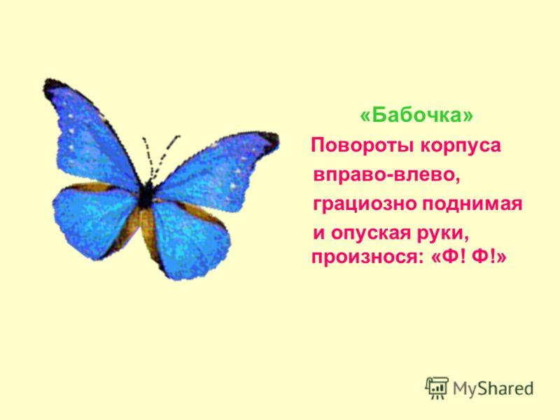«Бабочка» Повороты корпуса вправо-влево, грациозно поднимая и опуская руки, произнося: «Ф! Ф!»