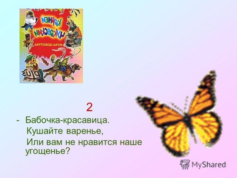 2 -Бабочка-красавица. Кушайте варенье, Или вам не нравится наше угощенье?