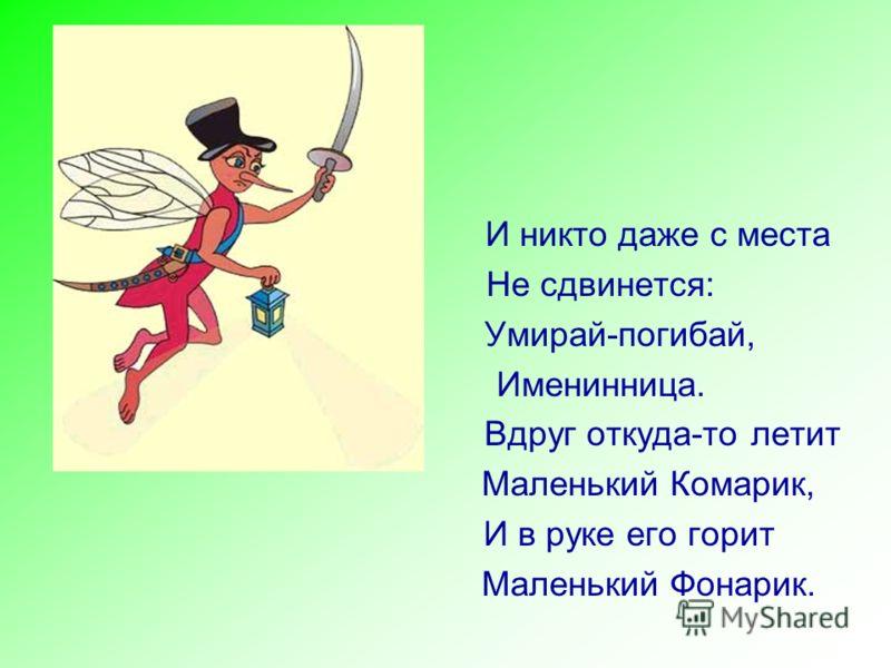 И никто даже с места Не сдвинется: Умирай-погибай, Именинница. Вдруг откуда-то летит Маленький Комарик, И в руке его горит Маленький Фонарик.