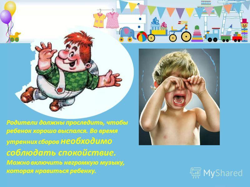 Родители должны проследить, чтобы ребенок хорошо выспался. Во время утренних сборов необходимо соблюдать спокойствие. Можно включить негромкую музыку, которая нравиться ребенку.