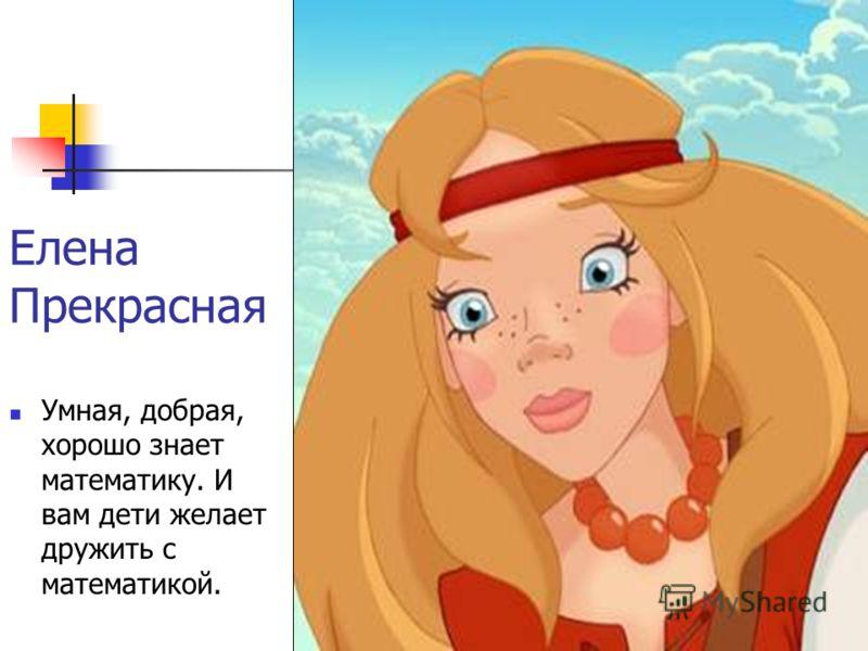Елена Прекрасная Умная, добрая, хорошо знает математику. И вам дети желает дружить с математикой.