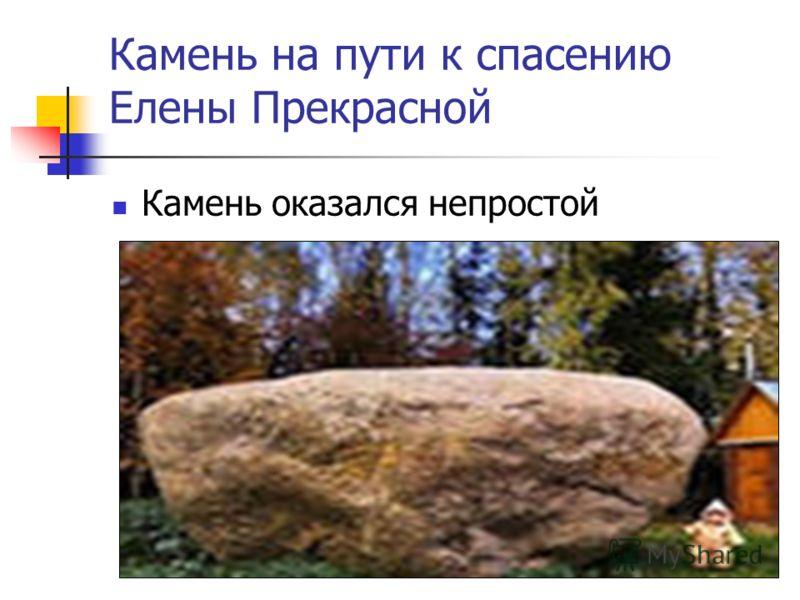 Камень на пути к спасению Елены Прекрасной Камень оказался непростой