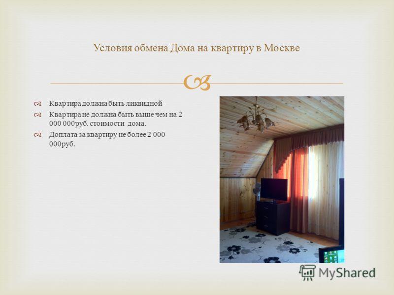Условия обмена Дома на квартиру в Москве Квартира должна быть ликвидной Квартира не должна быть выше чем на 2 000 000 руб. стоимости дома. Доплата за квартиру не более 2 000 000 руб.