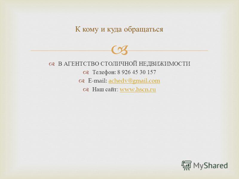 В АГЕНТСТВО СТОЛИЧНОЙ НЕДВИЖИМОСТИ Телефон : 8 926 45 30 157 E-mail: achedv@gmail.comachedv@gmail.com Наш сайт : www.hscn.ruwww.hscn.ru К кому и куда обращаться