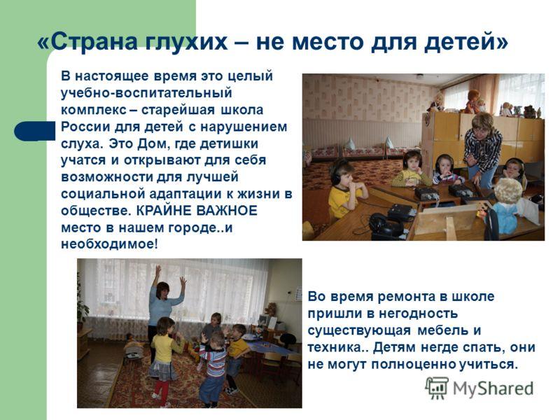 «Страна глухих – не место для детей» В настоящее время это целый учебно-воспитательный комплекс – старейшая школа России для детей с нарушением слуха. Это Дом, где детишки учатся и открывают для себя возможности для лучшей социальной адаптации к жизн