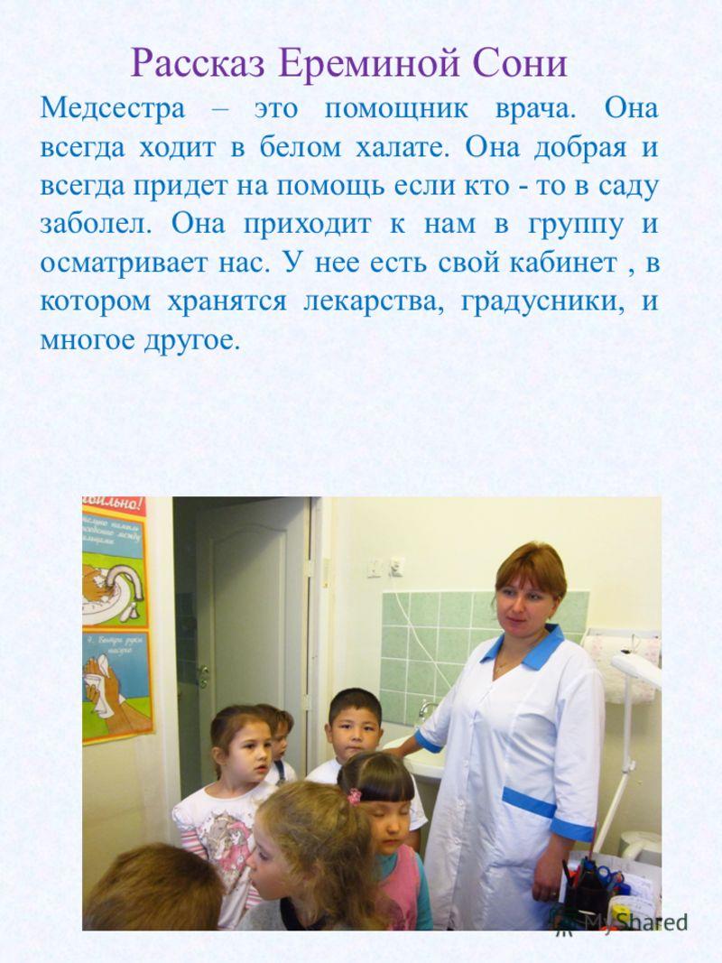 Рассказ Ереминой Сони Медсестра – это помощник врача. Она всегда ходит в белом халате. Она добрая и всегда придет на помощь если кто - то в саду заболел. Она приходит к нам в группу и осматривает нас. У нее есть свой кабинет, в котором хранятся лекар