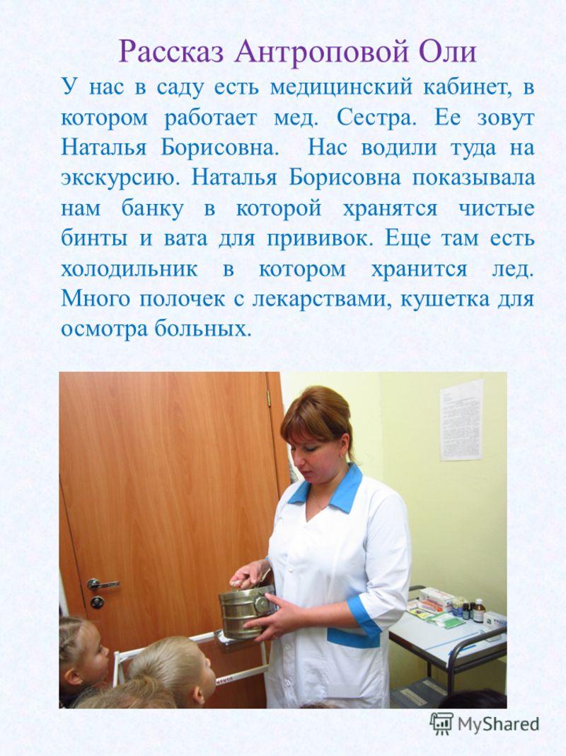 Рассказ Антроповой Оли У нас в саду есть медицинский кабинет, в котором работает мед. Сестра. Ее зовут Наталья Борисовна. Нас водили туда на экскурсию. Наталья Борисовна показывала нам банку в которой хранятся чистые бинты и вата для прививок. Еще та