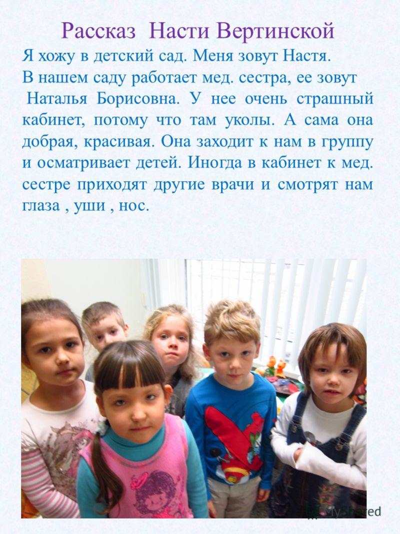Рассказ Насти Вертинской Я хожу в детский сад. Меня зовут Настя. В нашем саду работает мед. сестра, ее зовут Наталья Борисовна. У нее очень страшный кабинет, потому что там уколы. А сама она добрая, красивая. Она заходит к нам в группу и осматривает