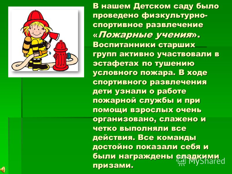 В нашем Детском саду было проведено физкультурно- спортивное развлечение « Пожарные учения». Воспитанники старших групп активно участвовали в эстафетах по тушению условного пожара. В ходе спортивного развлечения дети узнали о работе пожарной службы и