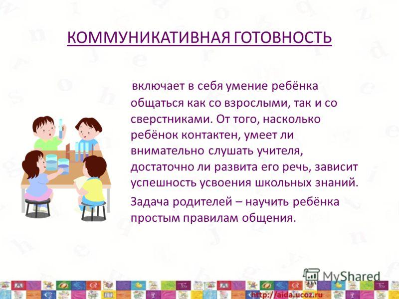 КОММУНИКАТИВНАЯ ГОТОВНОСТЬ включает в себя умение ребёнка общаться как со взрослыми, так и со сверстниками. От того, насколько ребёнок контактен, умеет ли внимательно слушать учителя, достаточно ли развита его речь, зависит успешность усвоения школьн