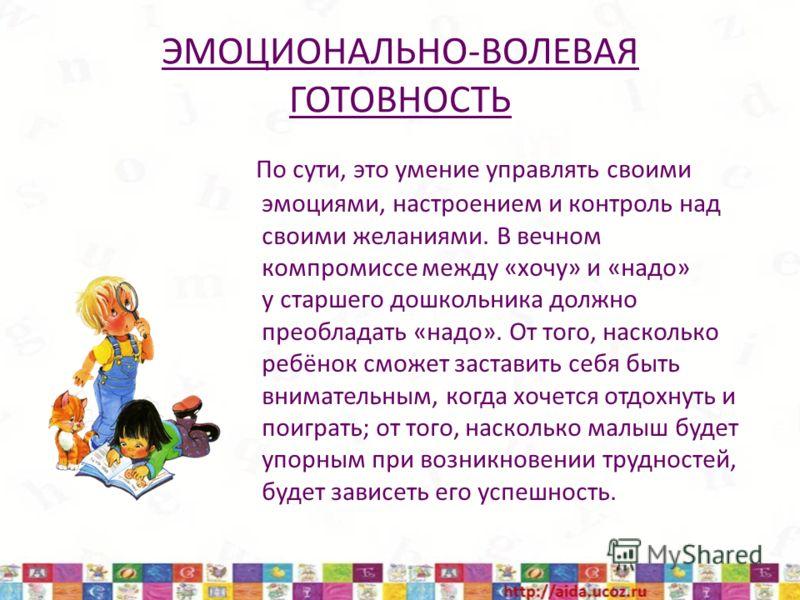 ЭМОЦИОНАЛЬНО-ВОЛЕВАЯ ГОТОВНОСТЬ По сути, это умение управлять своими эмоциями, настроением и контроль над своими желаниями. В вечном компромиссе между «хочу» и «надо» у старшего дошкольника должно преобладать «надо». От того, насколько ребёнок сможет