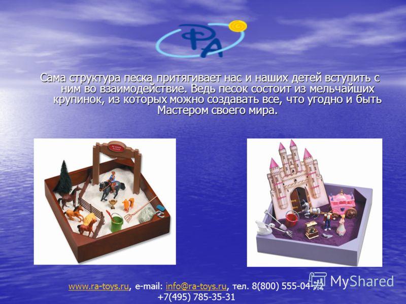 Сама структура песка притягивает нас и наших детей вступить с ним во взаимодействие. Ведь песок состоит из мельчайших крупинок, из которых можно создавать все, что угодно и быть Мастером своего мира. www.ra-toys.ruwww.ra-toys.ru, e-mail: info@ra-toys