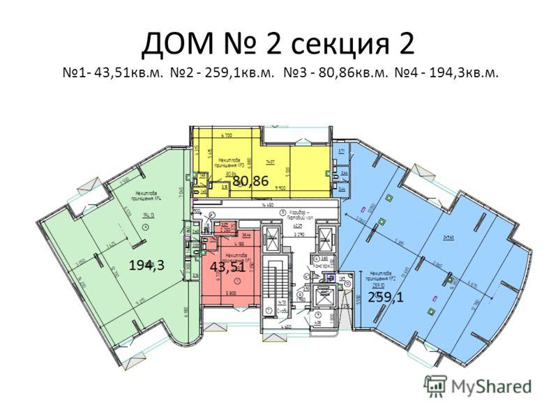 ДОМ 2 секция 2 1- 43,51кв.м. 2 - 259,1кв.м. 3 - 80,86кв.м. 4 - 194,3кв.м.