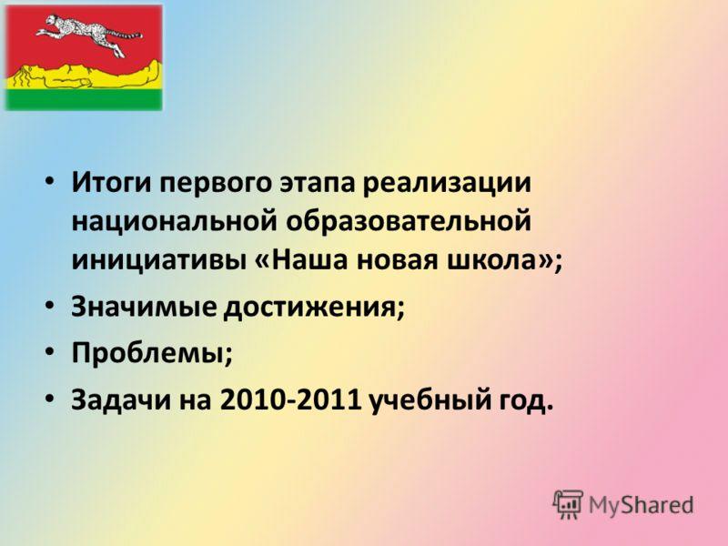 Итоги первого этапа реализации национальной образовательной инициативы «Наша новая школа»; Значимые достижения; Проблемы; Задачи на 2010-2011 учебный год.