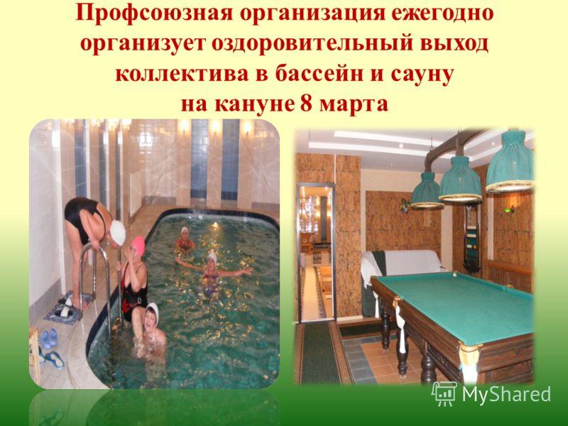 Профсоюзная организация ежегодно организует оздоровительный выход коллектива в бассейн и сауну на кануне 8 марта