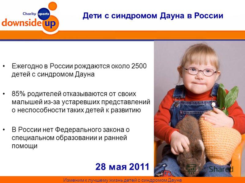Charity sports Дети с синдромом Дауна в России Ежегодно в России рождаются около 2500 детей с синдромом Дауна 85% родителей отказываются от своих малышей из-за устаревших представлений о неспособности таких детей к развитию В России нет Федерального