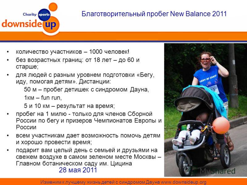 Charity sports Благотворительный пробег New Balance 2011 Изменим к лучшему жизнь детей с синдромом Дауна www.downsideup.org 28 мая 2011 количество участников – 1000 человек! без возрастных границ: от 18 лет – до 60 и старше; для людей с разным уровне