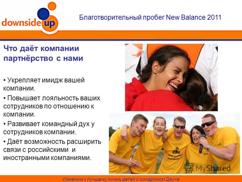 Изменим к лучшему жизнь детей с синдромом Дауна Благотворительный пробег New Balance 2011 Что даёт компании партнёрство с нами Укрепляет имидж вашей компании. Повышает лояльность ваших сотрудников по отношению к компании. Развивает командный дух у со