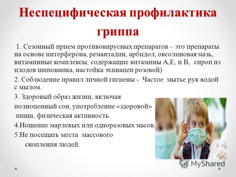 Неспецифическая профилактика гриппа 1. Сезонный прием противовирусных препаратов – это препараты на основе интерферона, ремантадин, арбидол, оксолиновая мазь, витаминные комплексы, содержащие витамины А,Е, и В, сироп из плодов шиповника, настойка эхи