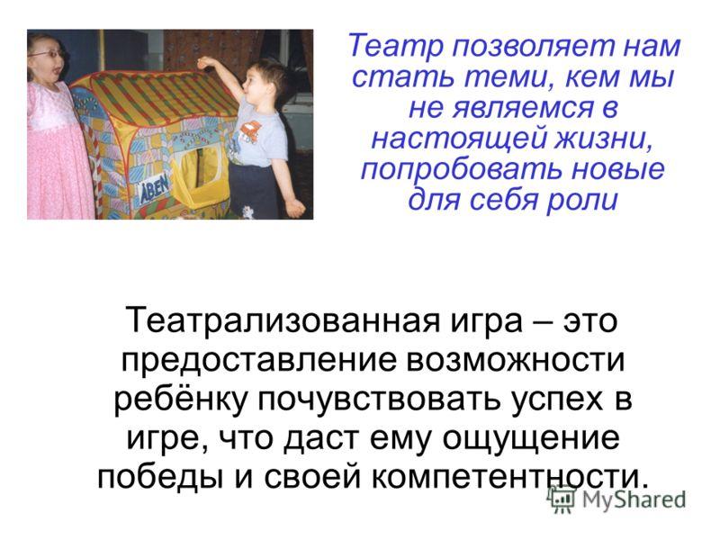 Театрализованная игра – это предоставление возможности ребёнку почувствовать успех в игре, что даст ему ощущение победы и своей компетентности. Театр позволяет нам стать теми, кем мы не являемся в настоящей жизни, попробовать новые для себя роли