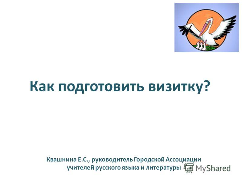 Как подготовить визитку? Квашнина Е.С., руководитель Городской Ассоциации учителей русского языка и литературы