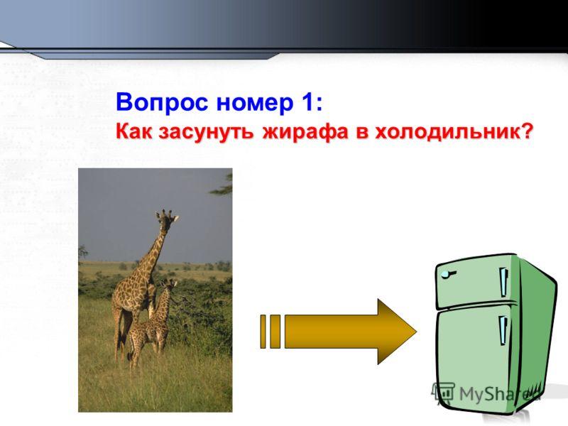 Вопрос номер 1: Как засунуть жирафа в холодильник?