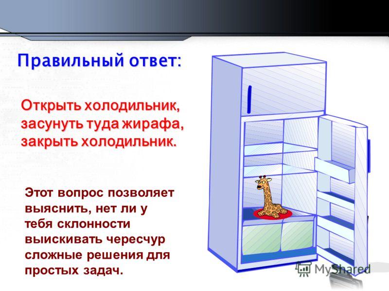 Этот вопрос позволяет выяснить, нет ли у тебя склонности выискивать чересчур сложные решения для простых задач. Правильный ответ: Открыть холодильник, засунуть туда жирафа, закрыть холодильник.