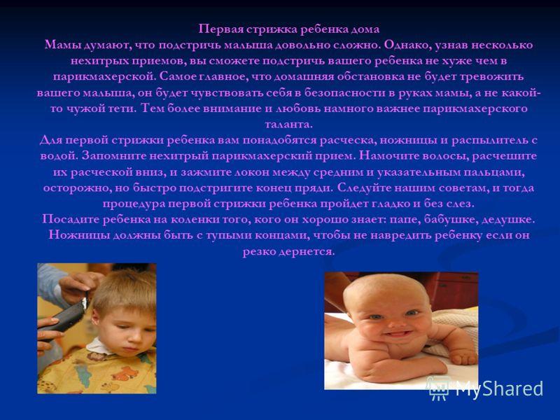 Первая стрижка ребенка дома Мамы думают, что подстричь малыша довольно сложно. Однако, узнав несколько нехитрых приемов, вы сможете подстричь вашего ребенка не хуже чем в парикмахерской. Самое главное, что домашняя обстановка не будет тревожить вашег