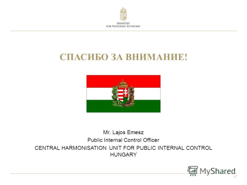 17 СПАСИБО ЗА ВНИМАНИЕ! Mr. Lajos Emesz Public Internal Control Officer CENTRAL HARMONISATION UNIT FOR PUBLIC INTERNAL CONTROL HUNGARY