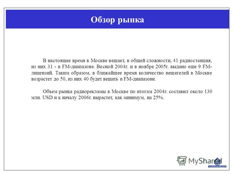 Обзор рынка В настоящее время в Москве вещает, в общей сложности, 41 радиостанция, из них 31 - в FM-диапазоне. Весной 2004г. и в ноябре 2005г. выдано еще 9 FM- лицензий. Таким образом, в ближайшее время количество вещателей в Москве возрастет до 50,