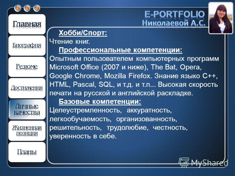 Хобби/Спорт: Чтение книг. Профессиональные компетенции: Опытным пользователем компьютерных программ Microsoft Office (2007 и ниже), The Bat, Opera, Google Chrome, Mozilla Firefox. Знание языко С++, HTML, Pascal, SQL, и т.д. и т.п... Высокая скорость