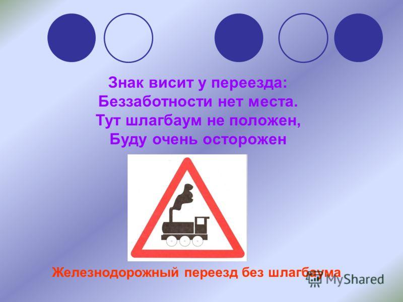 Знак висит у переезда: Беззаботности нет места. Тут шлагбаум не положен, Буду очень осторожен Железнодорожный переезд без шлагбаума