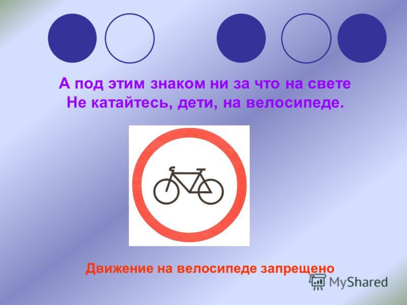 А под этим знаком ни за что на свете Не катайтесь, дети, на велосипеде. Движение на велосипеде запрещено