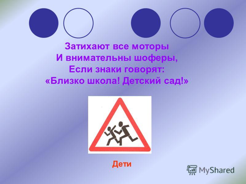Затихают все моторы И внимательны шоферы, Если знаки говорят: «Близко школа! Детский сад!» Дети