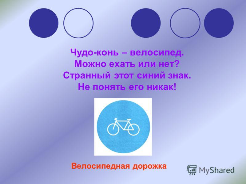 Чудо-конь – велосипед. Можно ехать или нет? Странный этот синий знак. Не понять его никак! Велосипедная дорожка