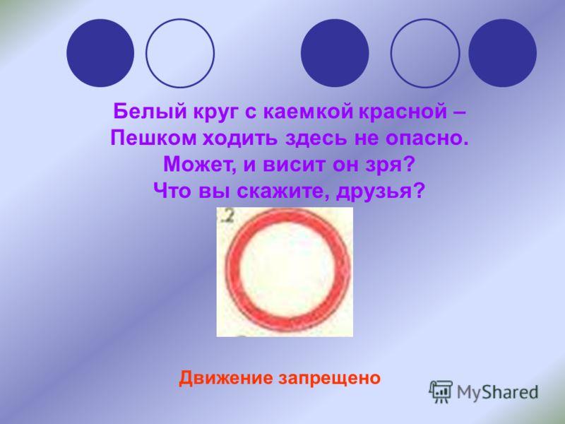 Белый круг с каемкой красной – Пешком ходить здесь не опасно. Может, и висит он зря? Что вы скажите, друзья? Движение запрещено